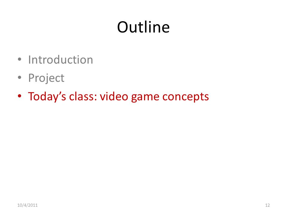 Outline Introduction Project Today's class: video game concepts 10/4/201112