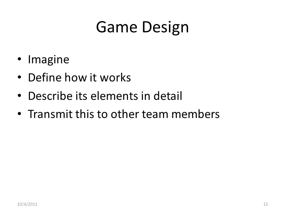Game Design Imagine Define how it works Describe its elements in detail Transmit this to other team members 10/4/201115