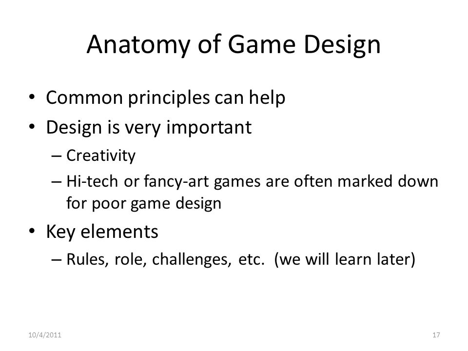Anatomy of Game Design Common principles can help Design is very important – Creativity – Hi-tech or fancy-art games are often marked down for poor game design Key elements – Rules, role, challenges, etc.
