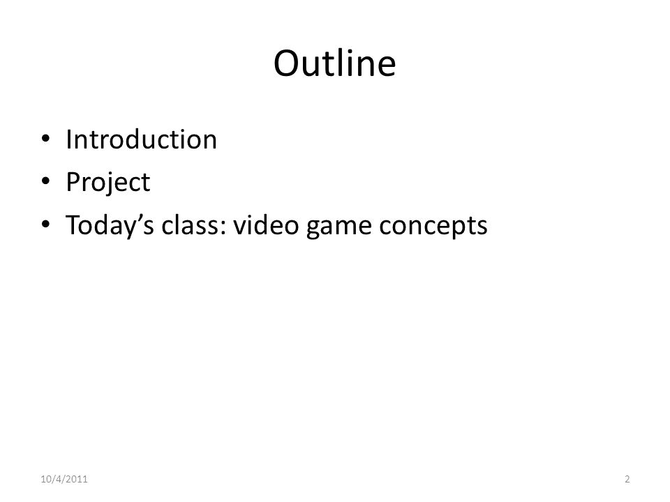 Outline Introduction Project Today's class: video game concepts 10/4/20112