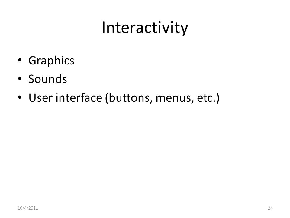 Interactivity Graphics Sounds User interface (buttons, menus, etc.) 10/4/201124