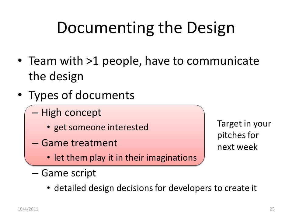 Team with >1 people, have to communicate the design Types of documents – High concept get someone interested – Game treatment let them play it in their imaginations – Game script detailed design decisions for developers to create it Documenting the Design Target in your pitches for next week 10/4/201125