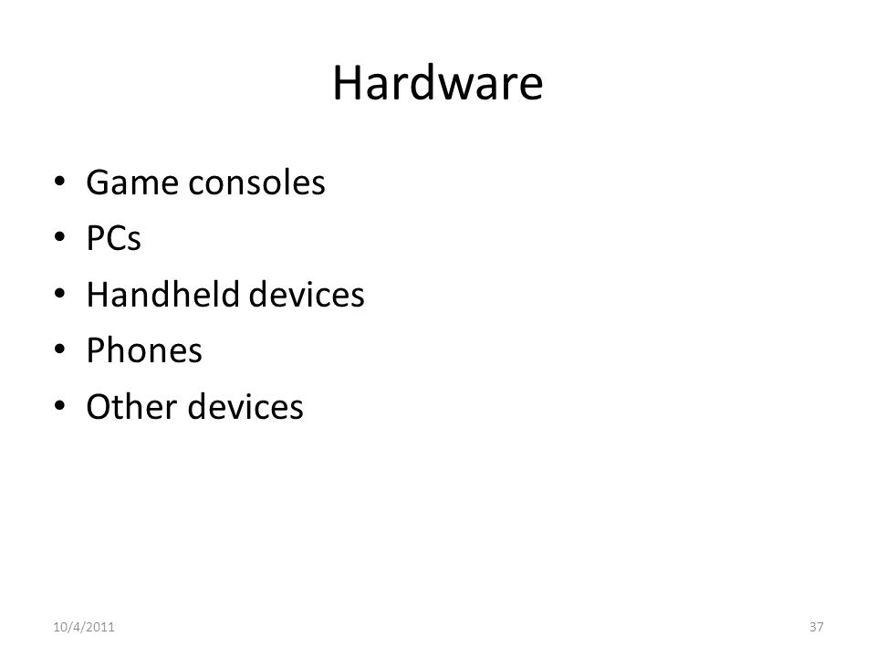 Hardware Game consoles PCs Handheld devices Phones Other devices 10/4/201137