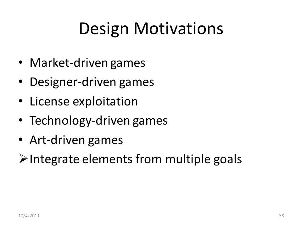 Design Motivations Market-driven games Designer-driven games License exploitation Technology-driven games Art-driven games  Integrate elements from multiple goals 10/4/201138