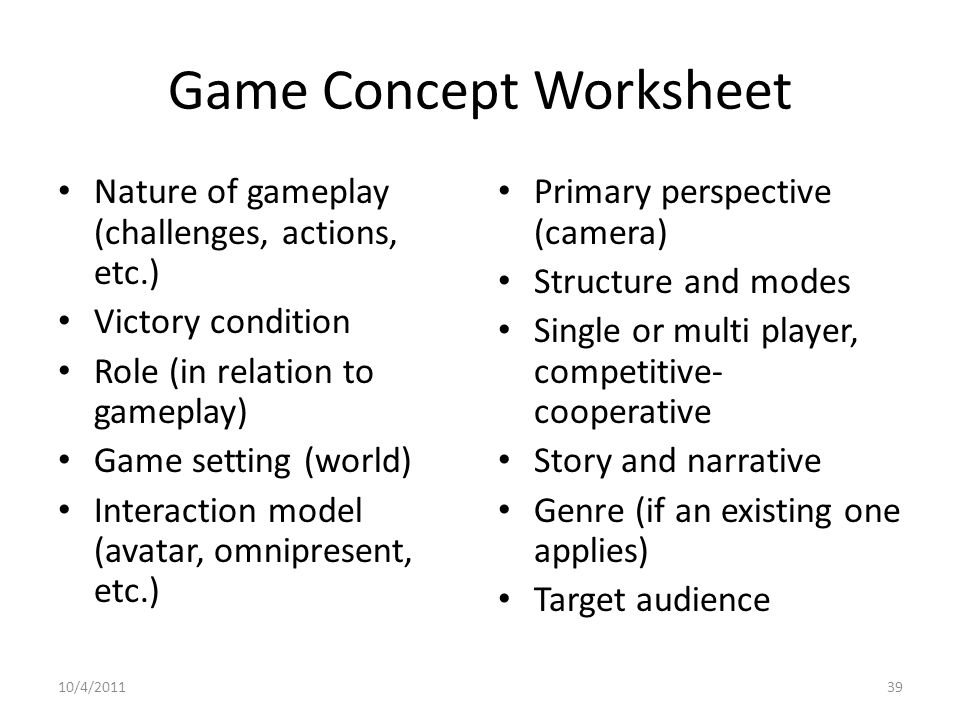 Game Concept Worksheet Nature of gameplay (challenges, actions, etc.) Victory condition Role (in relation to gameplay) Game setting (world) Interaction model (avatar, omnipresent, etc.) Primary perspective (camera) Structure and modes Single or multi player, competitive- cooperative Story and narrative Genre (if an existing one applies) Target audience 10/4/201139