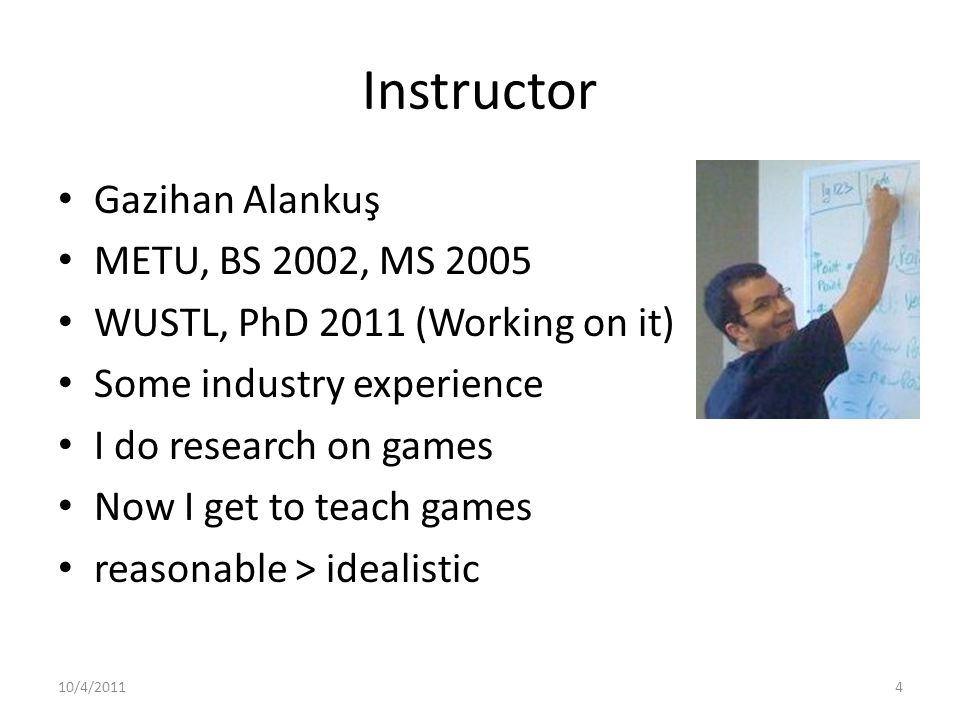 Instructor Gazihan Alankuş METU, BS 2002, MS 2005 WUSTL, PhD 2011 (Working on it) Some industry experience I do research on games Now I get to teach games reasonable > idealistic 10/4/20114