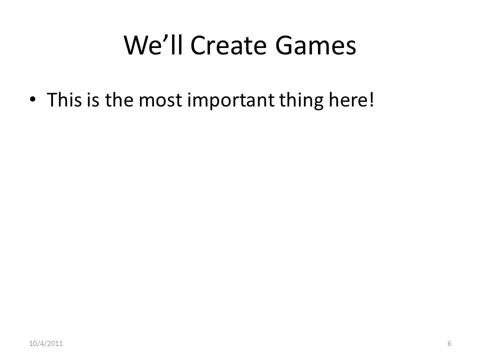 We'll Create Games This is the most important thing here! 10/4/20116