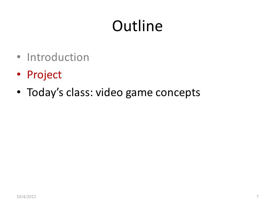 Outline Introduction Project Today's class: video game concepts 10/4/20117