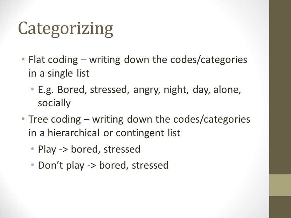 Categorizing Flat coding – writing down the codes/categories in a single list E.g.