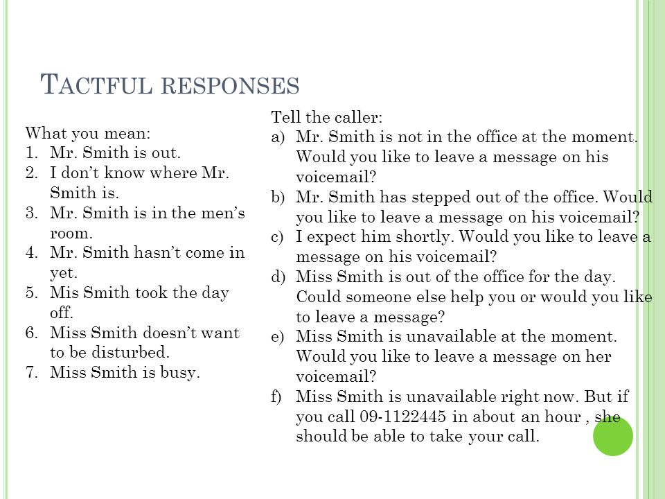 T ACTFUL RESPONSES What you mean: 1.Mr. Smith is out. 2.I don't know where Mr. Smith is. 3.Mr. Smith is in the men's room. 4.Mr. Smith hasn't come in