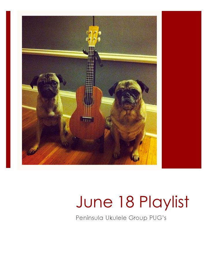 June 18 Playlist Peninsula Ukulele Group PUG's
