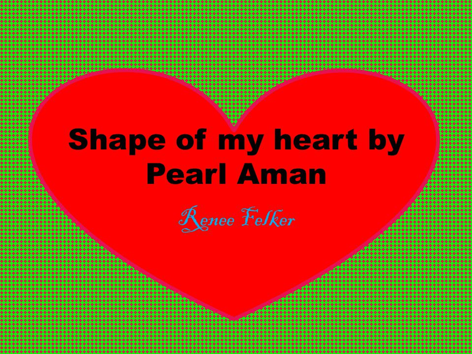 My Poem: Shape of my heart by Pearl Aman What was I thinking; it doesn t make any sense, How could I possibly go around looking for happiness.