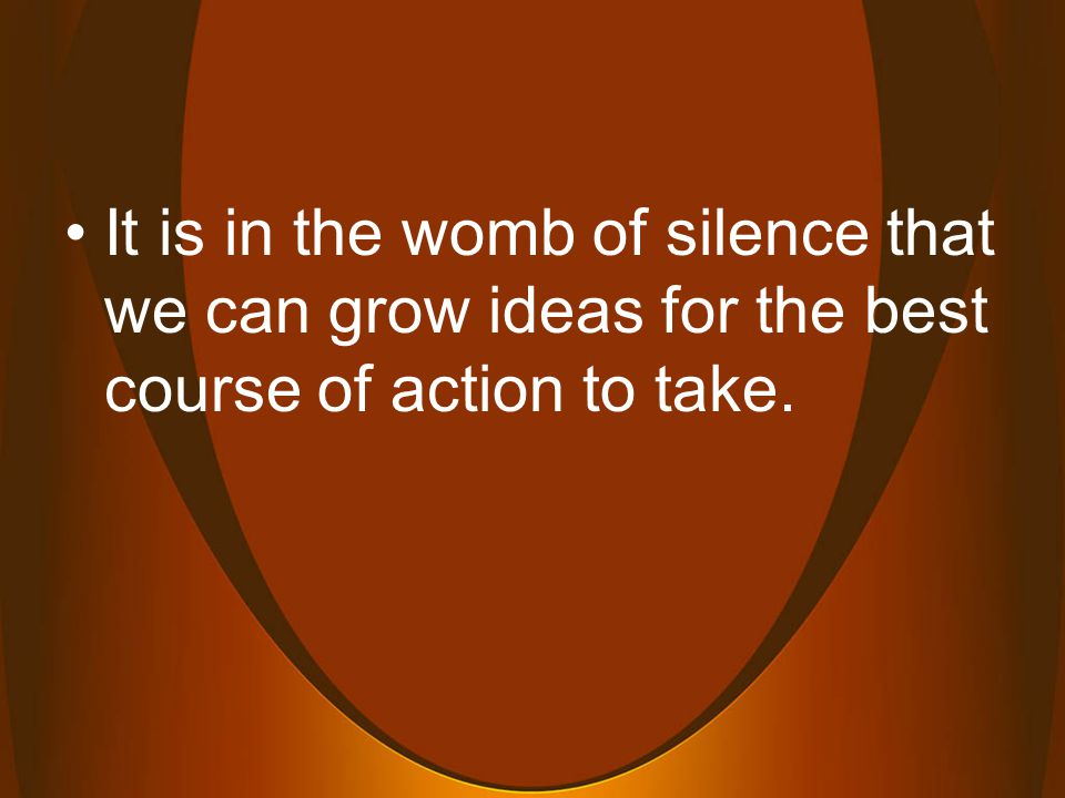 It is in the womb of silence that we can grow ideas for the best course of action to take.