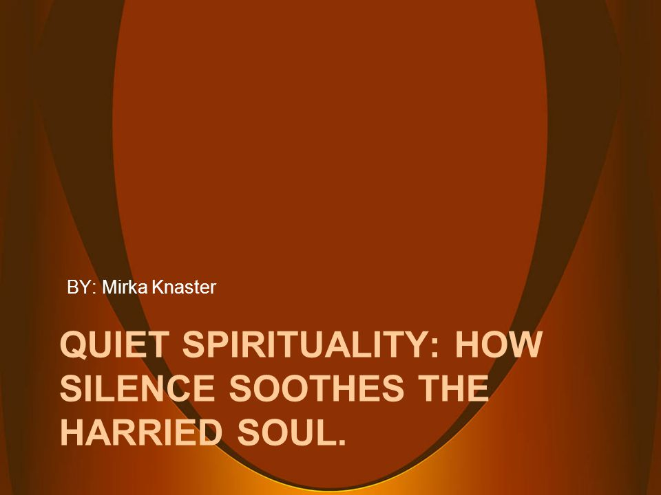 QUIET SPIRITUALITY: HOW SILENCE SOOTHES THE HARRIED SOUL. BY: Mirka Knaster
