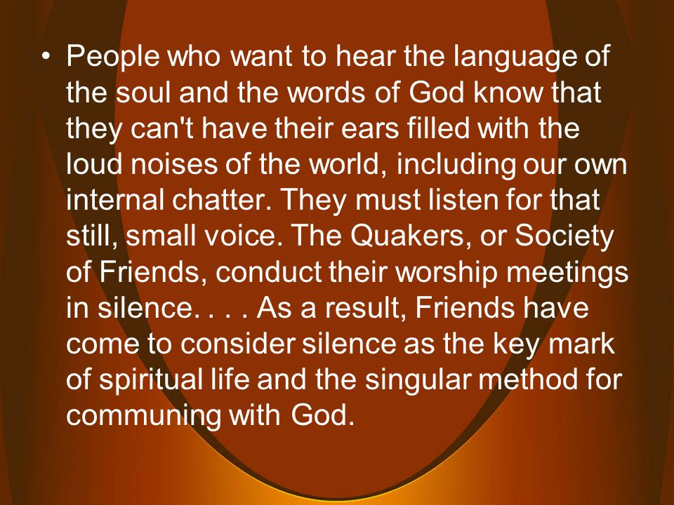 People who want to hear the language of the soul and the words of God know that they can t have their ears filled with the loud noises of the world, including our own internal chatter.
