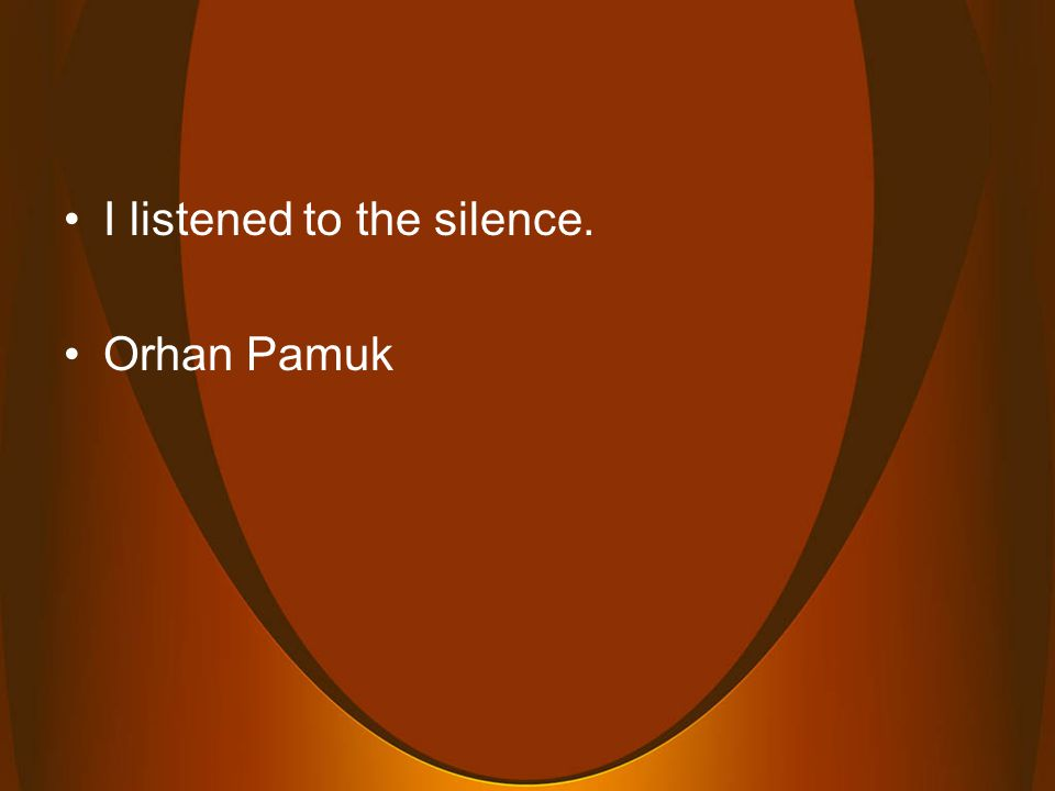 I listened to the silence. Orhan Pamuk