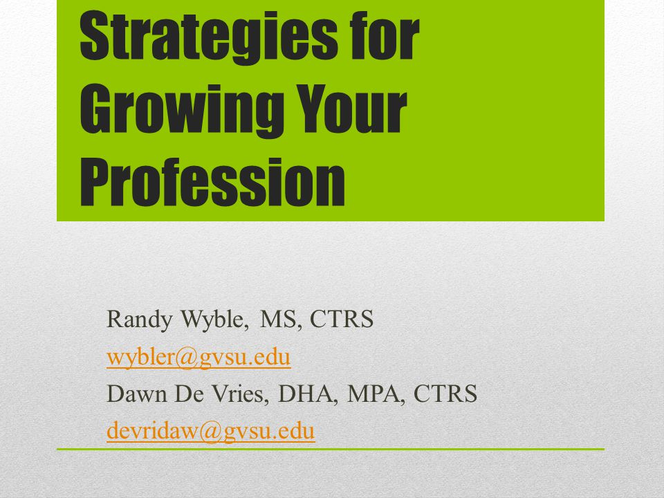 Strategies for Growing Your Profession Randy Wyble, MS, CTRS wybler@gvsu.edu Dawn De Vries, DHA, MPA, CTRS devridaw@gvsu.edu