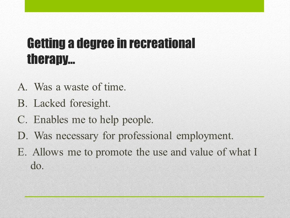 Getting a degree in recreational therapy… A. Was a waste of time. B. Lacked foresight. C. Enables me to help people. D. Was necessary for professional