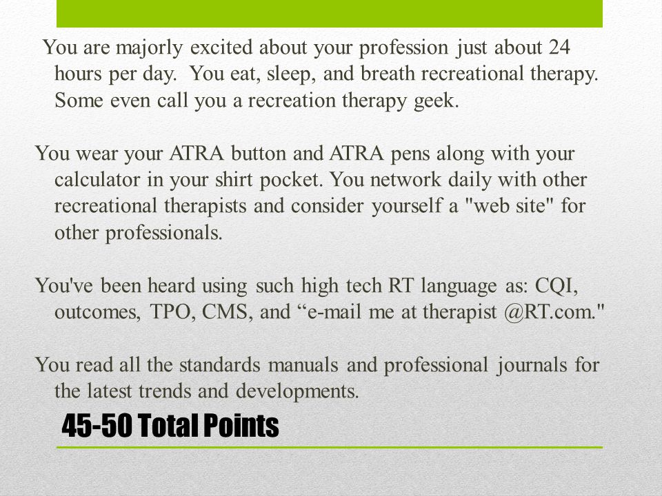 45-50 Total Points You are majorly excited about your profession just about 24 hours per day. You eat, sleep, and breath recreational therapy. Some ev