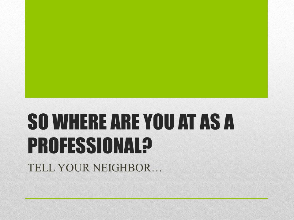 SO WHERE ARE YOU AT AS A PROFESSIONAL? TELL YOUR NEIGHBOR…