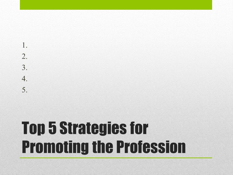 Top 5 Strategies for Promoting the Profession 1. 2. 3. 4. 5.