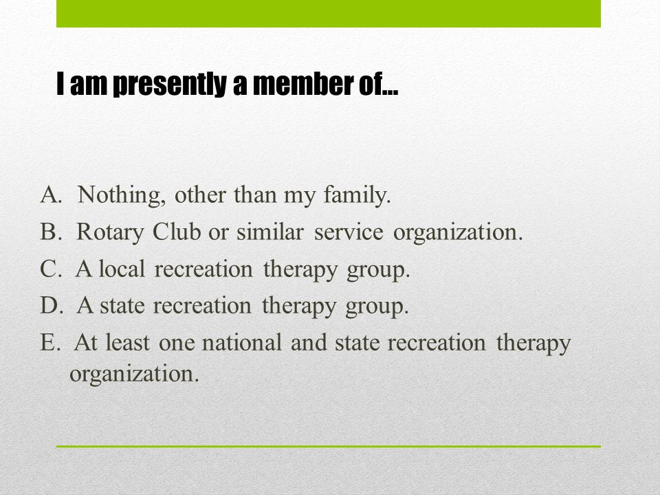 I am presently a member of… A. Nothing, other than my family. B. Rotary Club or similar service organization. C. A local recreation therapy group. D.