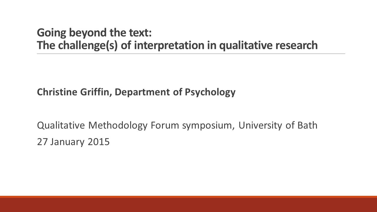 Going beyond the text: The challenge(s) of interpretation in qualitative research Christine Griffin, Department of Psychology Qualitative Methodology Forum symposium, University of Bath 27 January 2015