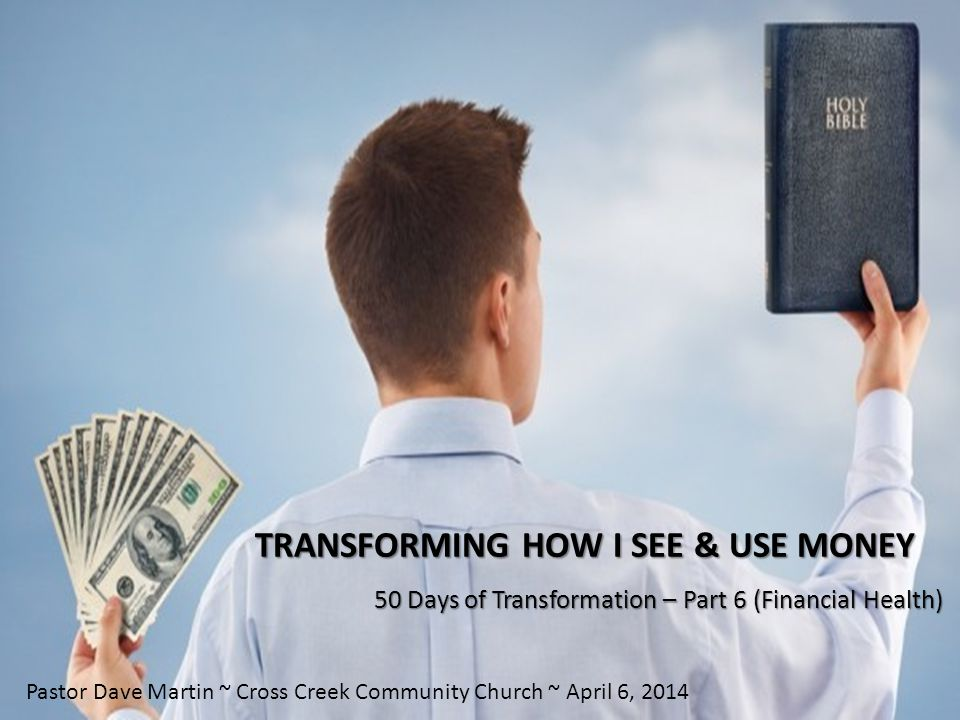 TRANSFORMING HOW I SEE & USE MONEY 50 Days of Transformation – Part 6 (Financial Health) Pastor Dave Martin ~ Cross Creek Community Church ~ April 6, 2014