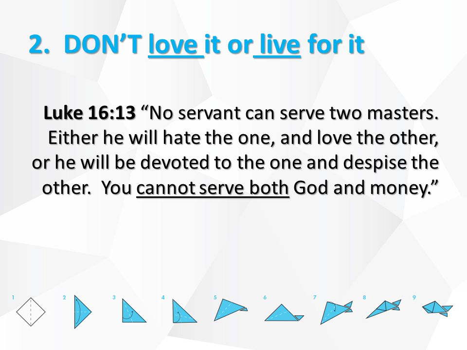 2. DON'T love it or live for it Luke 16:13 No servant can serve two masters.