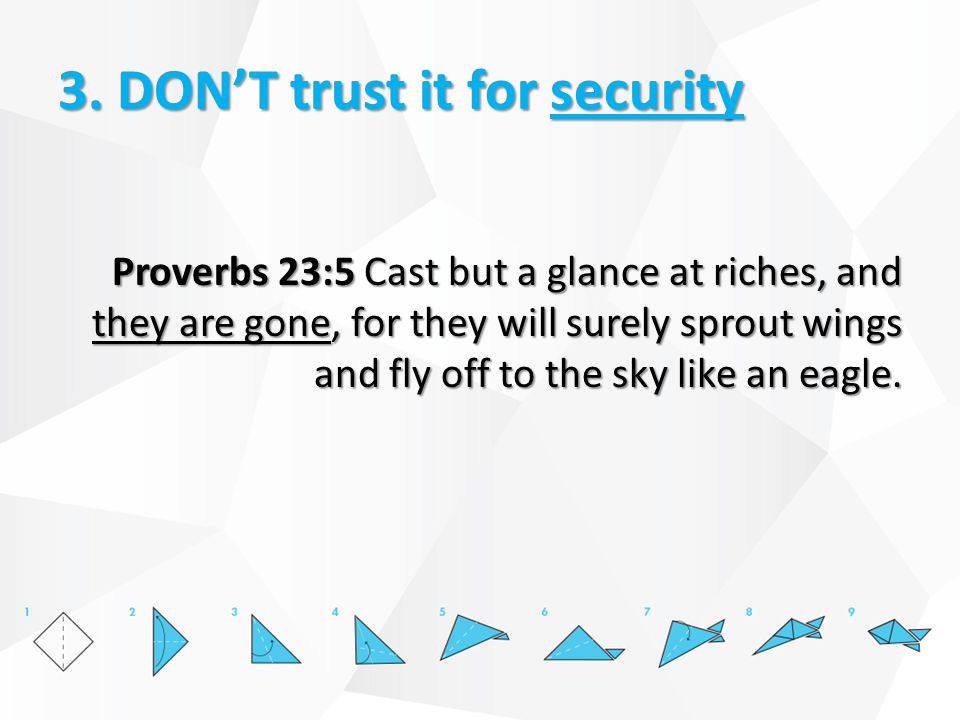 3. DON'T trust it for security Proverbs 23:5 Cast but a glance at riches, and they are gone, for they will surely sprout wings and fly off to the sky