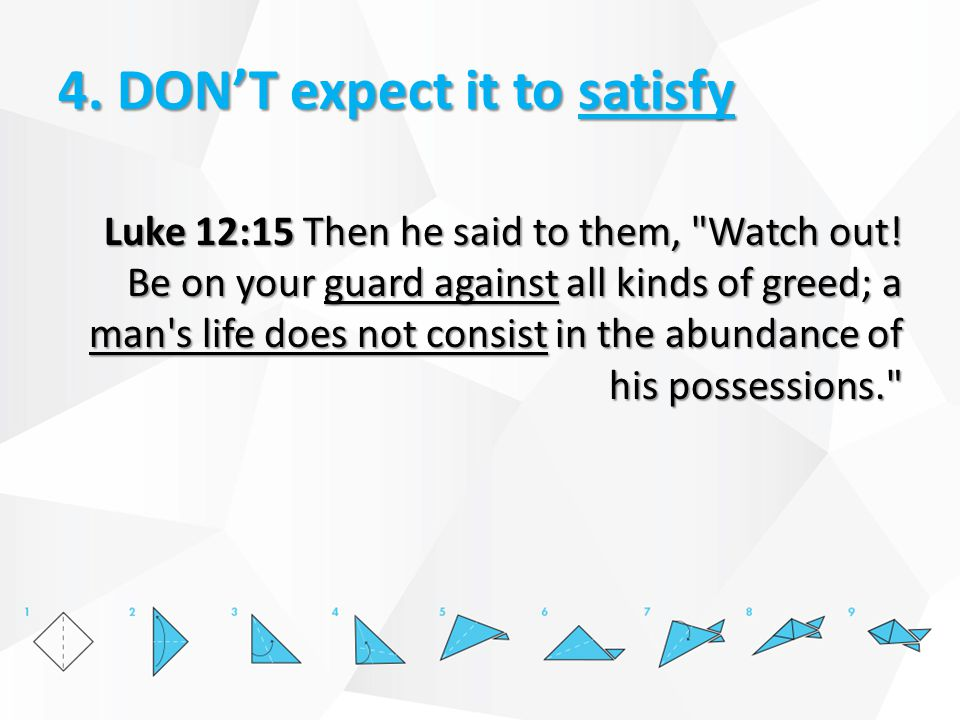 4. DON'T expect it to satisfy Luke 12:15 Then he said to them,