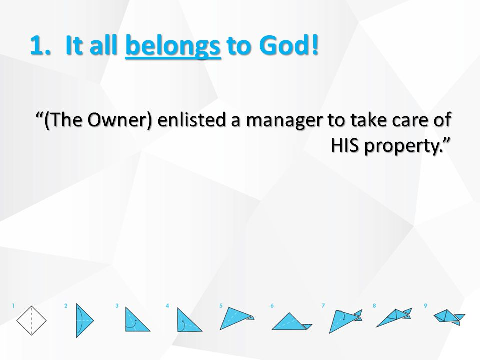 1. It all belongs to God! (The Owner) enlisted a manager to take care of HIS property.