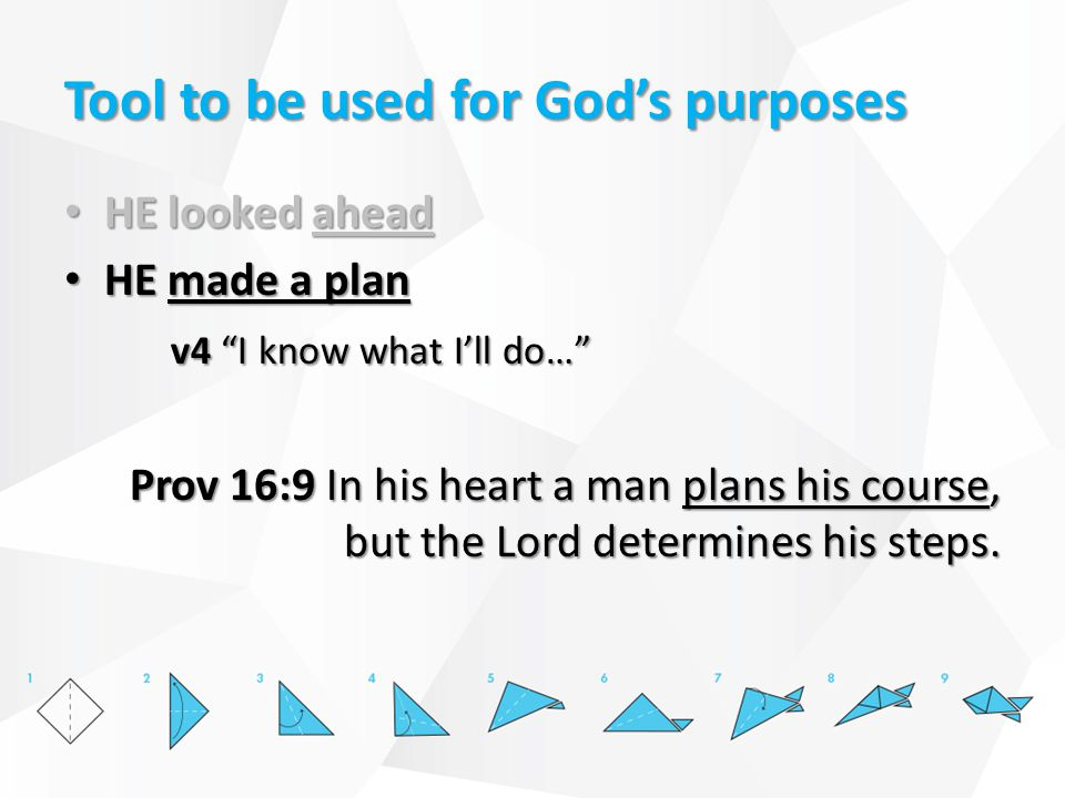 Tool to be used for God's purposes HE looked ahead HE looked ahead HE made a plan HE made a plan v4 I know what I'll do… Prov 16:9 In his heart a man plans his course, but the Lord determines his steps.