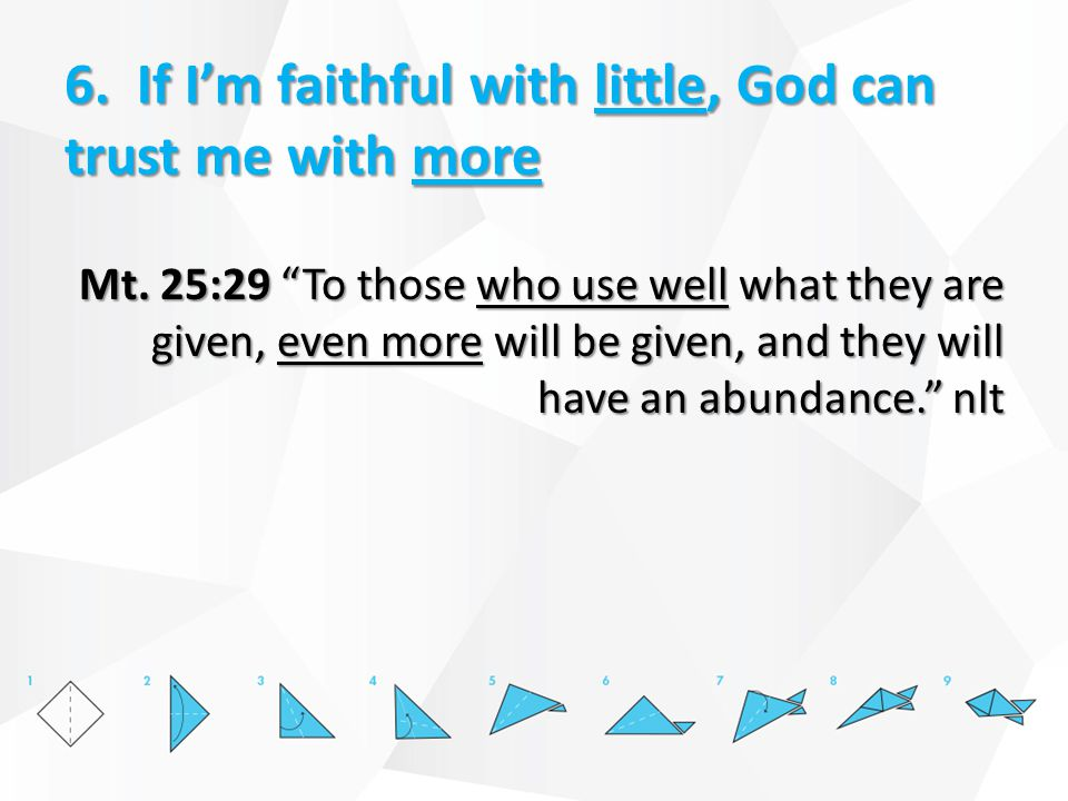 6.If I'm faithful with little, God can trust me with more Mt.