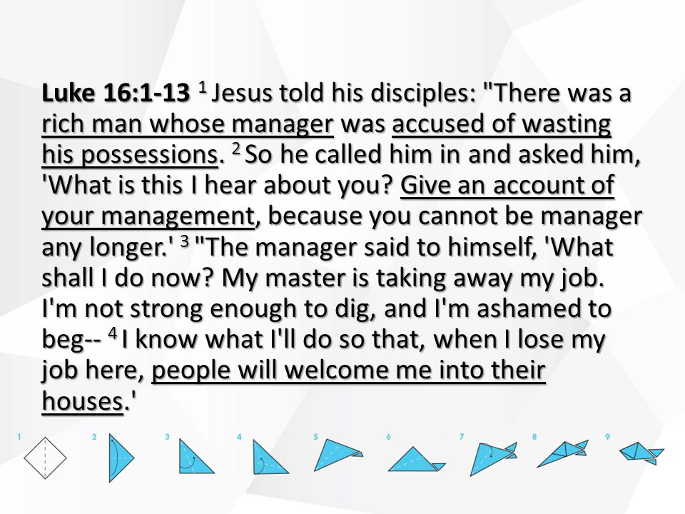 Luke 16:1-13 1 Jesus told his disciples: There was a rich man whose manager was accused of wasting his possessions.