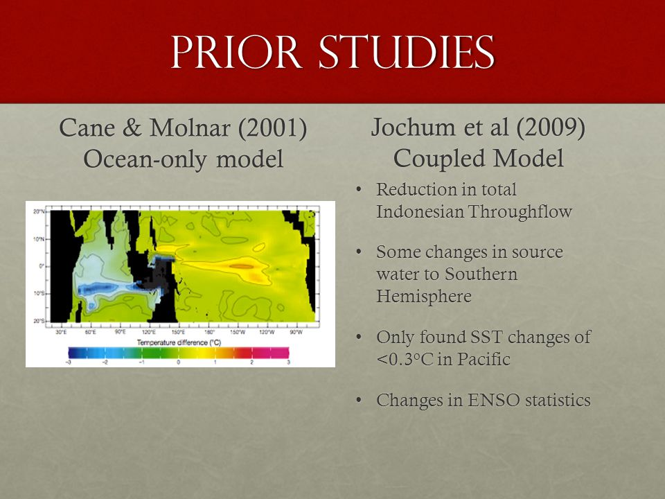 Prior Studies Cane & Molnar (2001) Ocean-only model Jochum et al (2009) Coupled Model Reduction in total Indonesian ThroughflowReduction in total Indonesian Throughflow Some changes in source water to Southern HemisphereSome changes in source water to Southern Hemisphere Only found SST changes of <0.3 o C in PacificOnly found SST changes of <0.3 o C in Pacific Changes in ENSO statisticsChanges in ENSO statistics