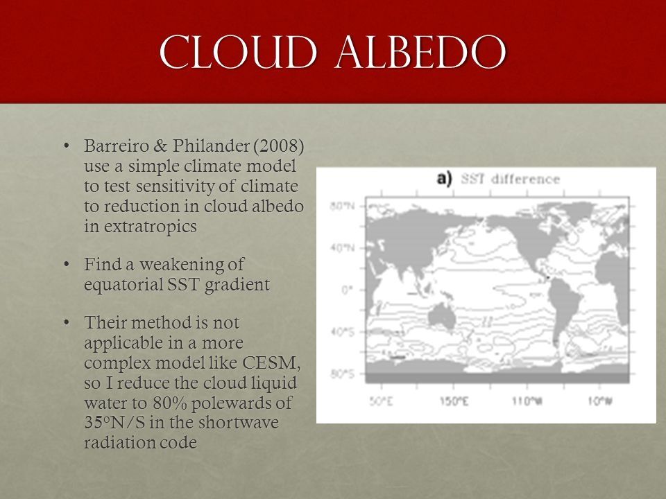 cloud Albedo Barreiro & Philander (2008) use a simple climate model to test sensitivity of climate to reduction in cloud albedo in extratropicsBarreiro & Philander (2008) use a simple climate model to test sensitivity of climate to reduction in cloud albedo in extratropics Find a weakening of equatorial SST gradientFind a weakening of equatorial SST gradient Their method is not applicable in a more complex model like CESM, so I reduce the cloud liquid water to 80% polewards of 35 o N/S in the shortwave radiation codeTheir method is not applicable in a more complex model like CESM, so I reduce the cloud liquid water to 80% polewards of 35 o N/S in the shortwave radiation code