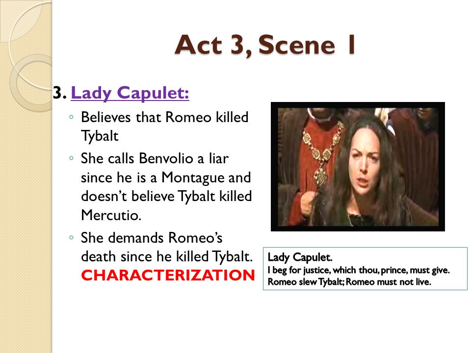 Act 3, Scene 1 3. Lady Capulet: ◦ Believes that Romeo killed Tybalt ◦ She calls Benvolio a liar since he is a Montague and doesn't believe Tybalt kill