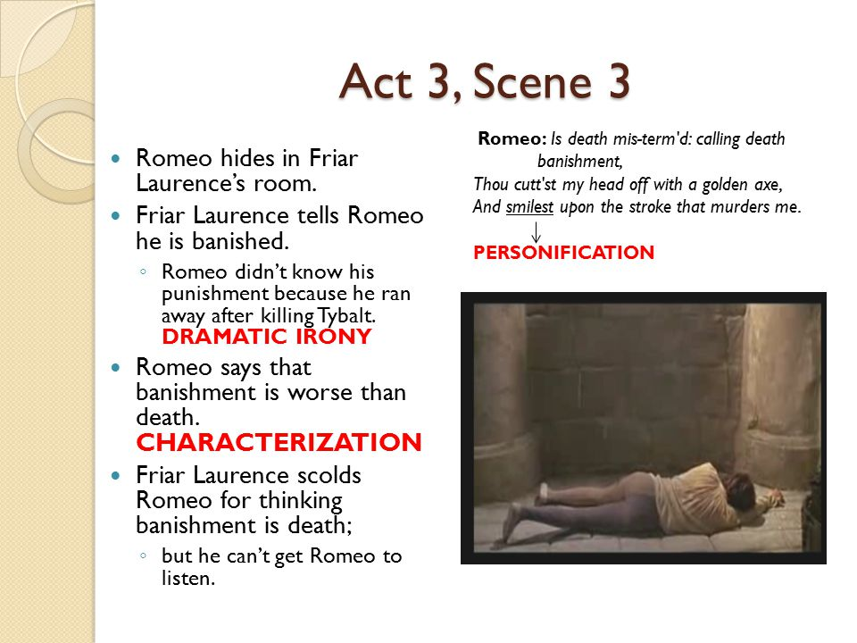 Act 3, Scene 3 Romeo hides in Friar Laurence's room. Friar Laurence tells Romeo he is banished. ◦ Romeo didn't know his punishment because he ran away