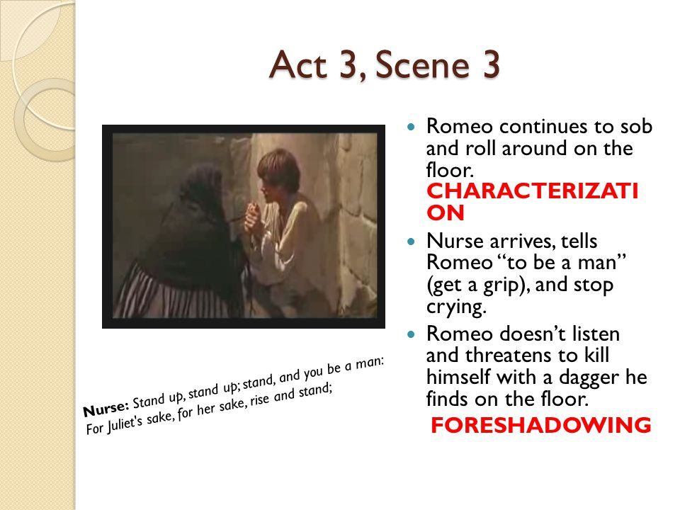 """Act 3, Scene 3 Romeo continues to sob and roll around on the floor. CHARACTERIZATI ON Nurse arrives, tells Romeo """"to be a man"""" (get a grip), and stop"""