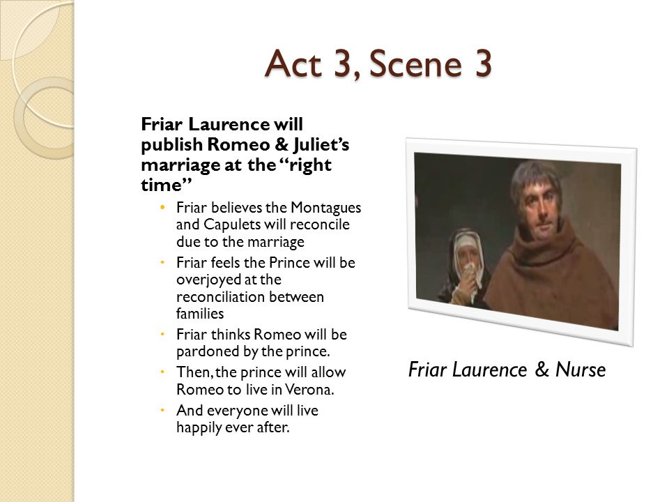 """Act 3, Scene 3 Friar Laurence will publish Romeo & Juliet's marriage at the """"right time"""" Friar believes the Montagues and Capulets will reconcile due"""