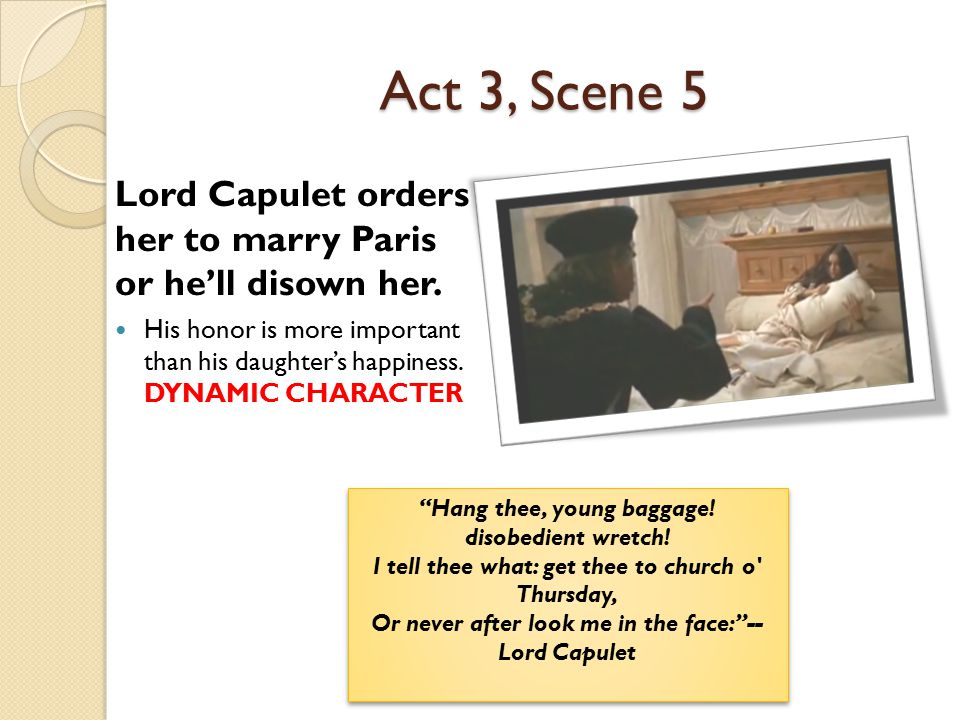 Act 3, Scene 5 Lord Capulet orders her to marry Paris or he'll disown her. His honor is more important than his daughter's happiness. DYNAMIC CHARACTE