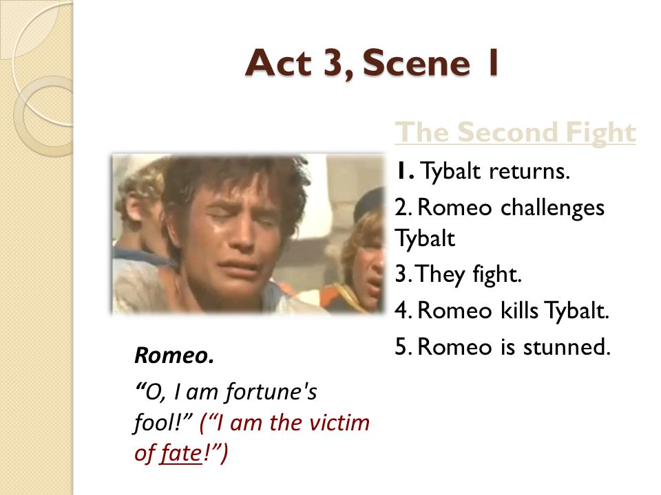 Act 3, Scene 1 6.After Romeo kills Tybalt, Benvolio tells Romeo to go or the Prince will kill him.