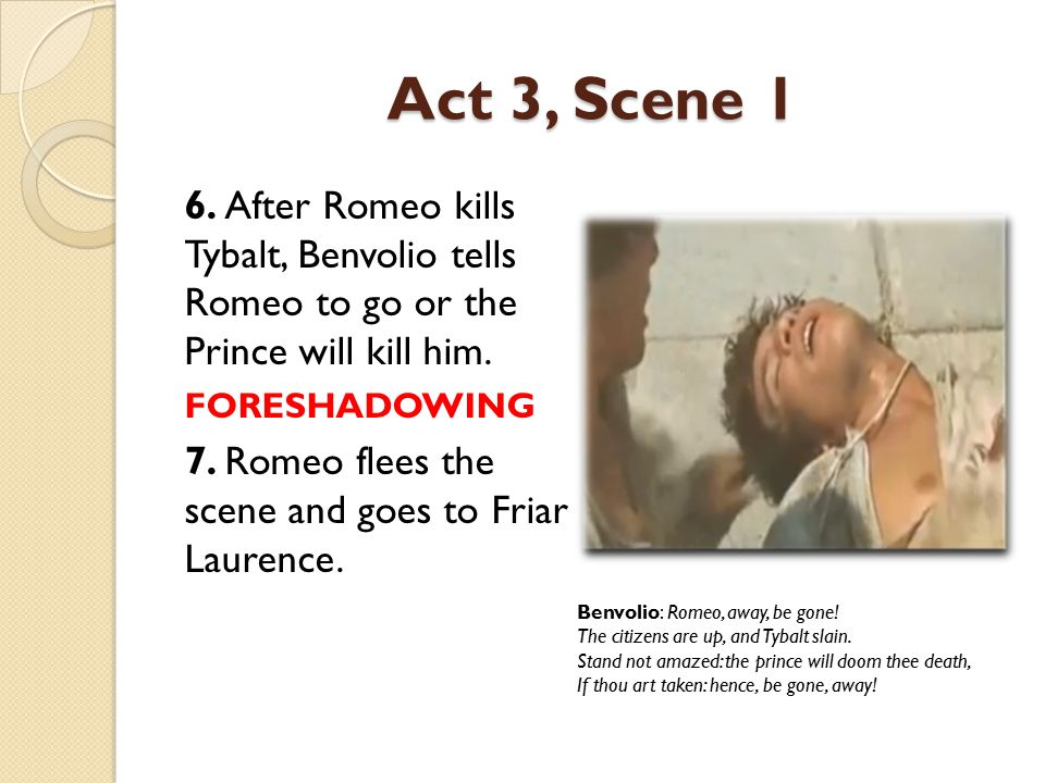 Act 3, Scene 1 6. After Romeo kills Tybalt, Benvolio tells Romeo to go or the Prince will kill him. FORESHADOWING 7. Romeo flees the scene and goes to