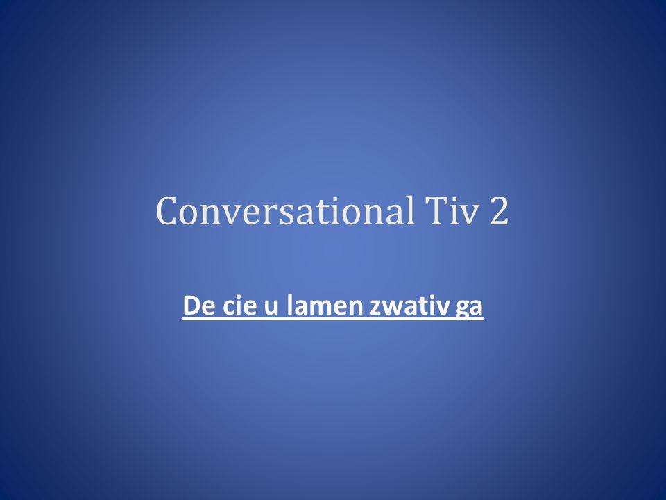 Conversational Tiv 2 De cie u lamen zwativ ga