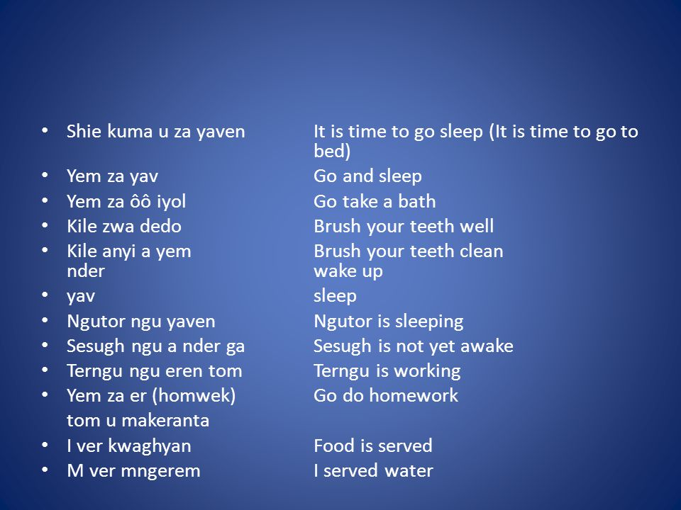 Shie kuma u za yavenIt is time to go sleep (It is time to go to bed) Yem za yavGo and sleep Yem za ôô iyolGo take a bath Kile zwa dedoBrush your teeth well Kile anyi a yemBrush your teeth clean nderwake up yavsleep Ngutor ngu yavenNgutor is sleeping Sesugh ngu a nder gaSesugh is not yet awake Terngu ngu eren tomTerngu is working Yem za er (homwek)Go do homework tom u makeranta I ver kwaghyanFood is served M ver mngeremI served water