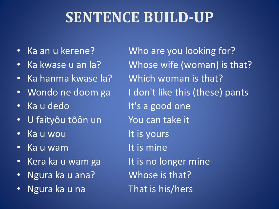 SENTENCE BUILD-UP Ka an u kerene Who are you looking for.