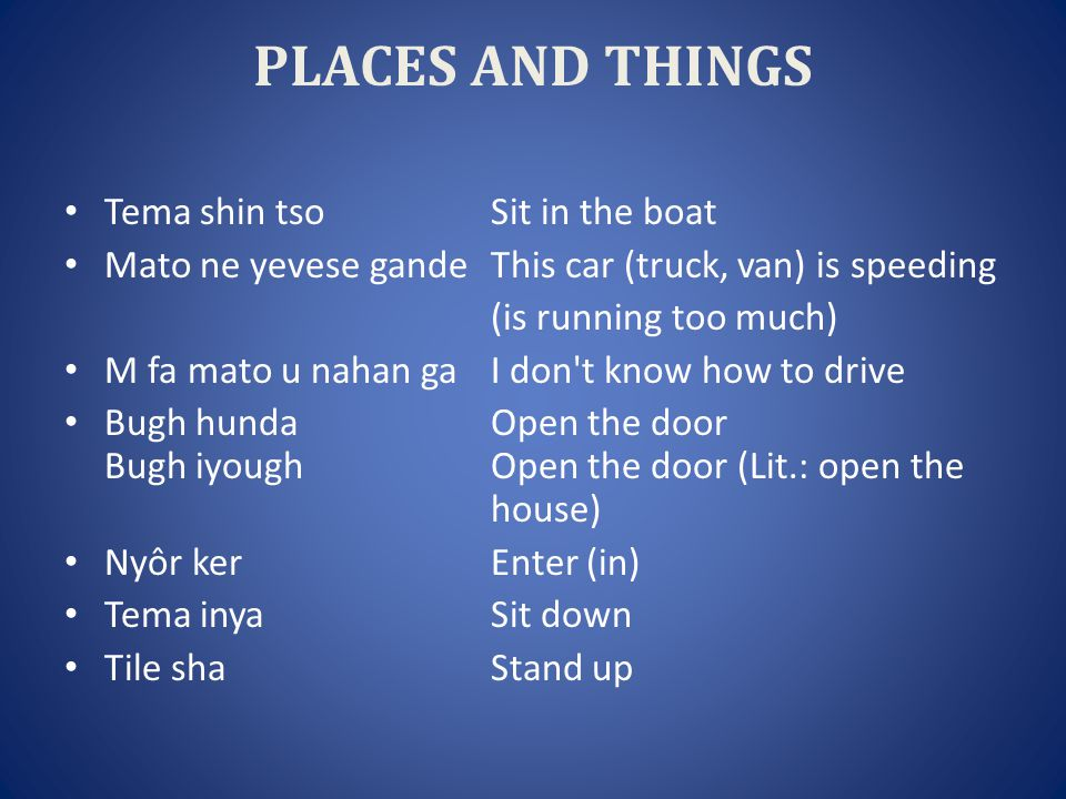 PLACES AND THINGS Tema shin tsoSit in the boat Mato ne yevese gandeThis car (truck, van) is speeding (is running too much) M fa mato u nahan gaI don t know how to drive Bugh hundaOpen the door Bugh iyoughOpen the door (Lit.: open the house) Nyôr kerEnter (in) Tema inyaSit down Tile shaStand up