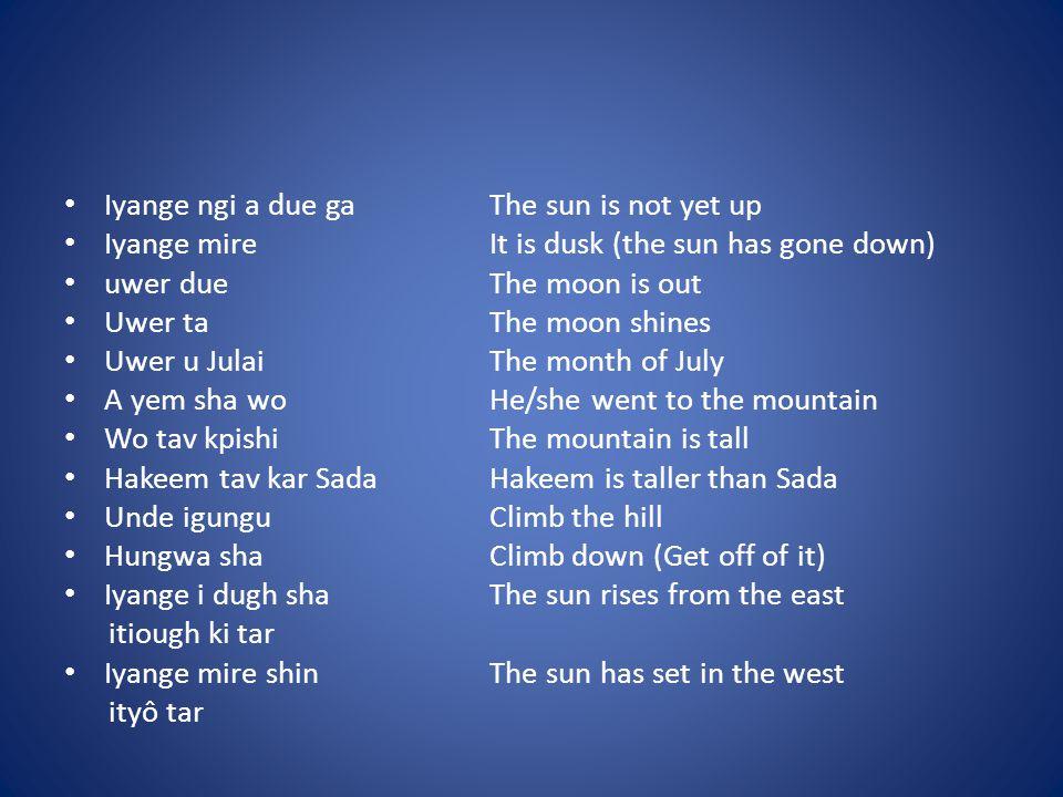 Iyange ngi a due gaThe sun is not yet up Iyange mireIt is dusk (the sun has gone down) uwer dueThe moon is out Uwer taThe moon shines Uwer u JulaiThe month of July A yem sha woHe/she went to the mountain Wo tav kpishiThe mountain is tall Hakeem tav kar SadaHakeem is taller than Sada Unde igunguClimb the hill Hungwa shaClimb down (Get off of it) Iyange i dugh shaThe sun rises from the east itiough ki tar Iyange mire shinThe sun has set in the west ityô tar