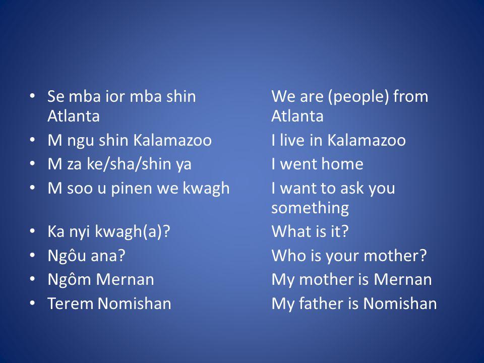 Se mba ior mba shinWe are (people) from Atlanta Atlanta M ngu shin KalamazooI live in Kalamazoo M za ke/sha/shin yaI went home M soo u pinen we kwaghI want to ask you something Ka nyi kwagh(a) What is it.